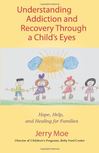 Understanding Addiction And Recovery Through a Child's Eyes: Hope, Help and Healing for Families